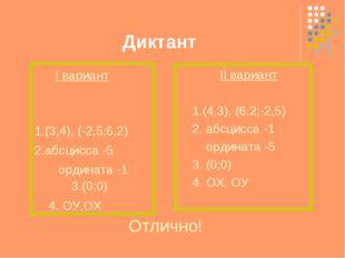 Диктант I вариант 1.(3,4), (-2,5;6,2) 2.абсцисса -5 ордината -1 3.(0;0) 4. ОУ