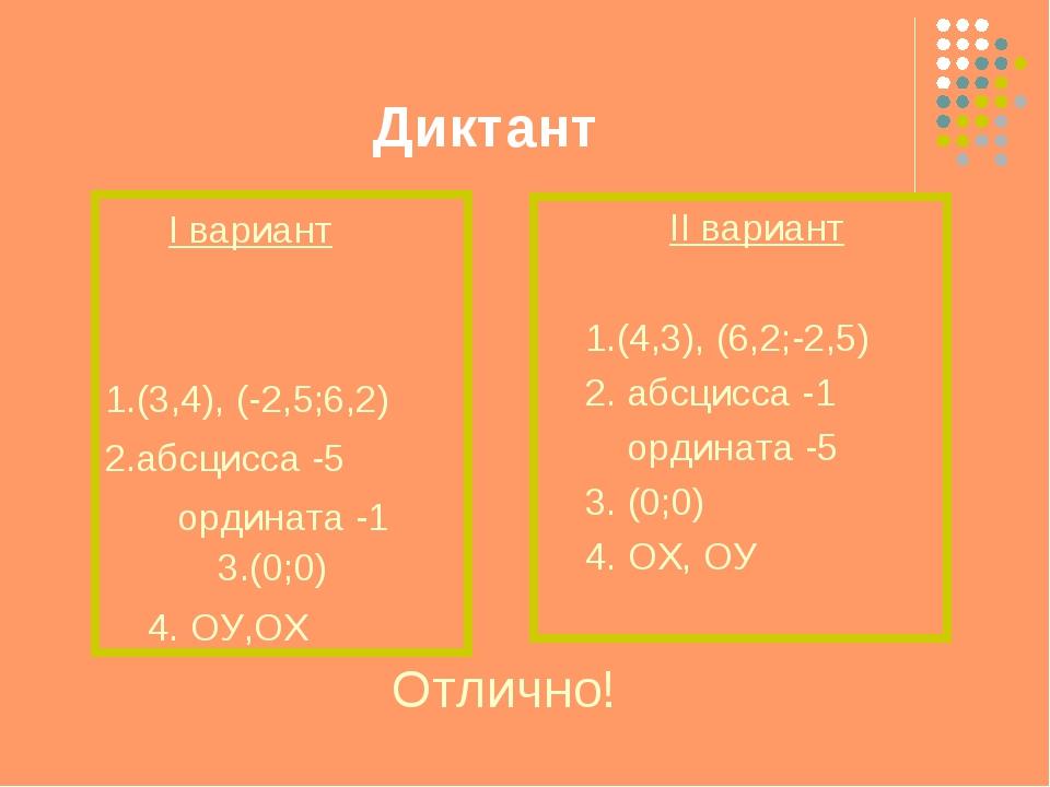 Диктант I вариант 1.(3,4), (-2,5;6,2) 2.абсцисса -5 ордината -1 3.(0;0) 4. ОУ...