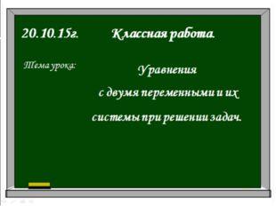20.10.15г. Классная работа. Тема урока: Уравнения с двумя переменными и их си
