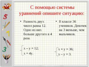 С помощью системы уравнений опишите ситуацию: Разность двух чисел равна 12.