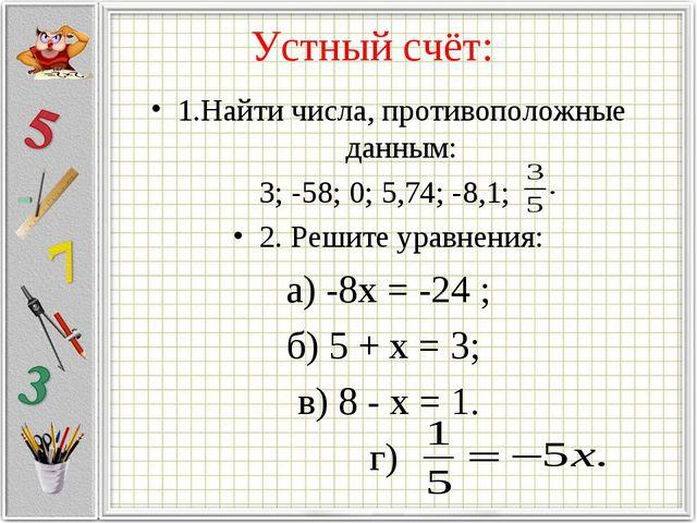 Устный счёт: 1.Найти числа, противоположные данным: 3; -58; 0; 5,74; -8,1; 2....