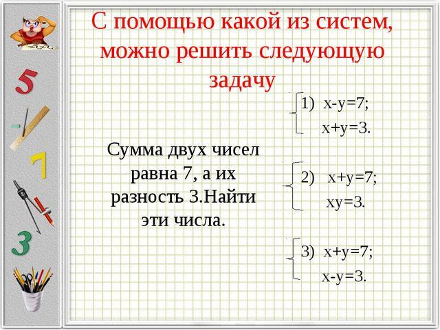 С помощью какой из систем, можно решить следующую задачу Сумма двух чисел рав...