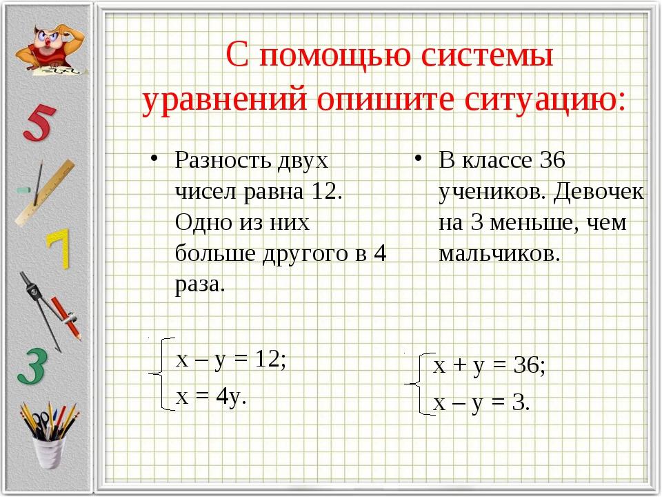 С помощью системы уравнений опишите ситуацию: Разность двух чисел равна 12....