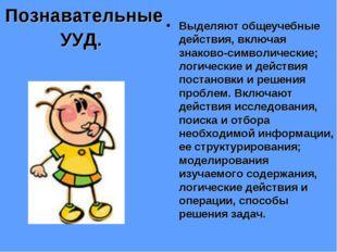 Познавательные УУД. Выделяют общеучебные действия, включая знаково-символичес