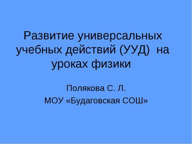 Развитие универсальных учебных действий (УУД) на уроках физики Полякова С. Л....