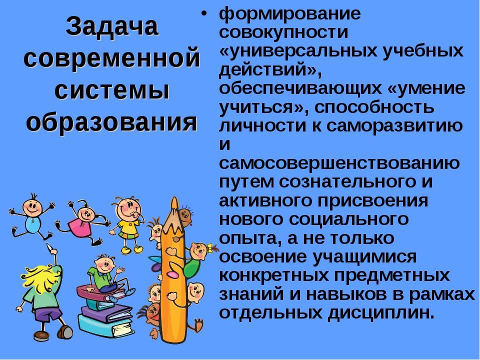 Задача современной системы образования формирование совокупности «универсальн...
