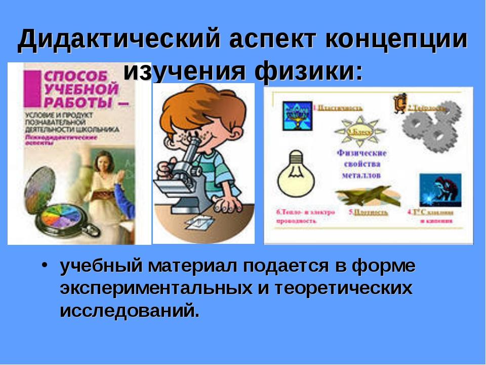 Дидактический аспект концепции изучения физики: учебный материал подается в ф...