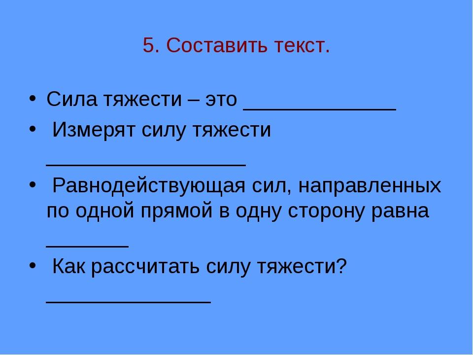 5. Составить текст. Сила тяжести – это _____________ Измерят силу тяжести ___...