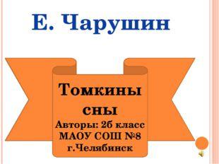 Томкины сны Авторы: 2б класс МАОУ СОШ №8 г.Челябинск Е. Чарушин
