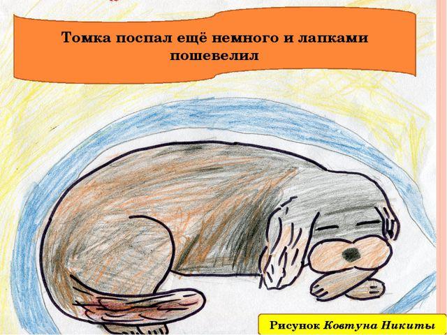Томка поспал ещё немного и лапками пошевелил Рисунок Ковтуна Никиты