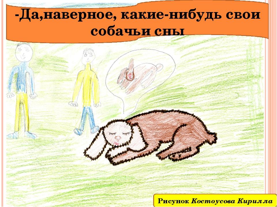 -Да,наверное, какие-нибудь свои собачьи сны Рисунок Костоусова Кирилла