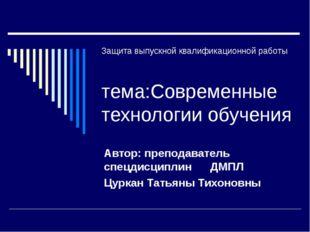 Защита выпускной квалификационной работы тема:Современные технологии обучения