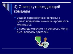 4) Спикер утверждающей команды Задаёт перекрёстные вопросы с целью принизить