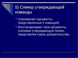 5) Спикер утверждающей команды Опровергает аргументы, представленные 2 команд