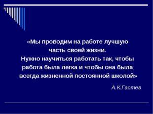 А.К.Гастев «Мы проводим на работе лучшую часть своей жизни. Нужно научиться р