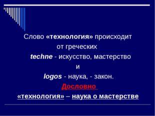 Слово «технология» происходит от греческих techne - искусство, мастерство и l