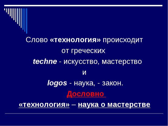 Слово «технология» происходит от греческих techne - искусство, мастерство и l...