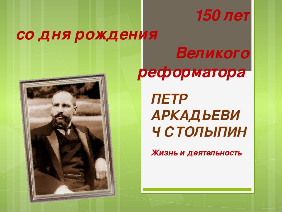 ПЕТР АРКАДЬЕВИЧ СТОЛЫПИН Жизнь и деятельность 150 лет со дня рождения Великог...