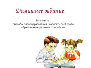 Домашнее задание Запомнить способы словообразования , написать по 3 слова , о