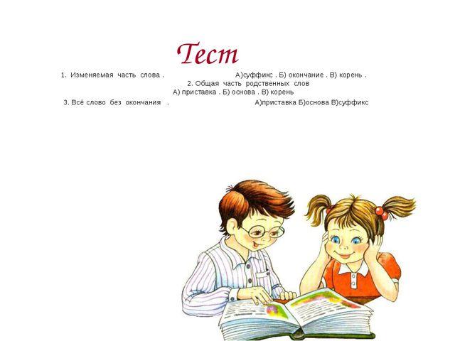Тест 1. Изменяемая часть слова . А)суффикс . Б) окончание . В) корень . 2. О...