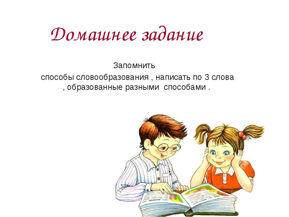 Домашнее задание Запомнить способы словообразования , написать по 3 слова , о...