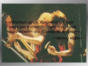 «Мёртвые души, проснитесь, песня зовёт вас и стих. Вслушайтесь, люди, быть м
