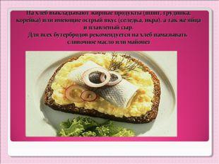 На хлеб выкладывают жирные продукты (шпиг, грудинка, корейка) или имеющие ост