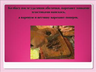 Колбасу после удаления оболочки, нарезают тонкими пластиками наискось, а варе