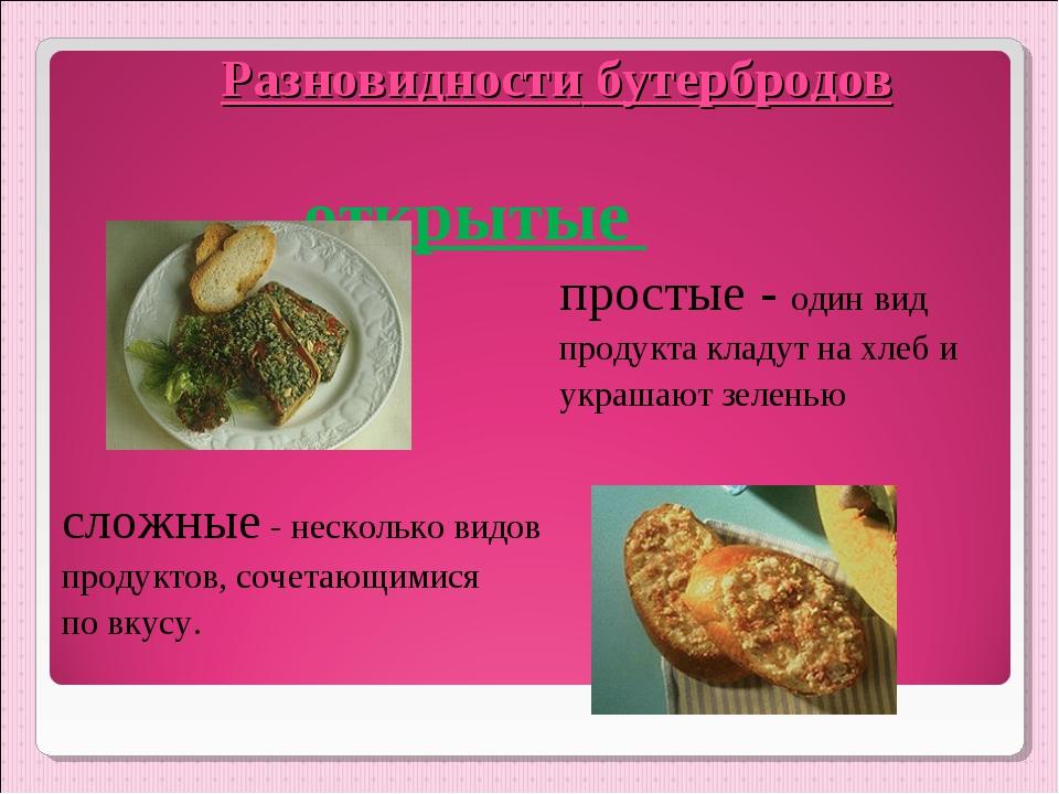 Разновидности бутербродов открытые  простые - один вид  продукта кладут...