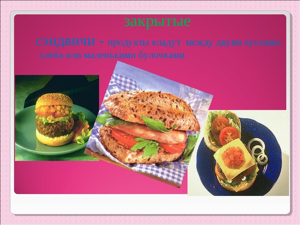 закрытые сэндвичи - продукты кладут между двумя кусками хлеба или маленькими...