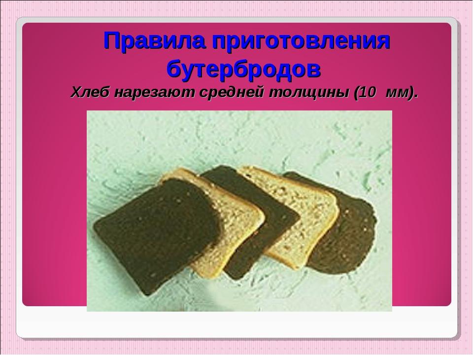 Правила приготовления бутербродов Хлеб нарезают средней толщины (10 мм).