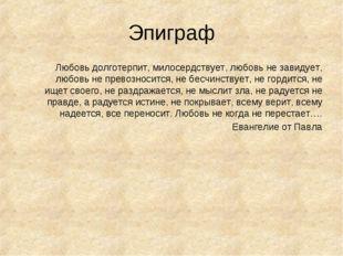 Эпиграф Любовь долготерпит, милосердствует, любовь не завидует, любовь не пре