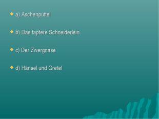 a) Aschenputtel b) Das tapfere Schneiderlein c) Der Zwergnase d) Hänsel und G