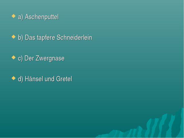 a) Aschenputtel b) Das tapfere Schneiderlein c) Der Zwergnase d) Hänsel und G...