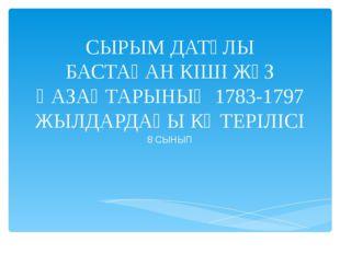 СЫРЫМ ДАТҰЛЫ БАСТАҒАН КІШІ ЖҮЗ ҚАЗАҚТАРЫНЫҢ 1783-1797 ЖЫЛДАРДАҒЫ КӨТЕРІЛІСІ 8