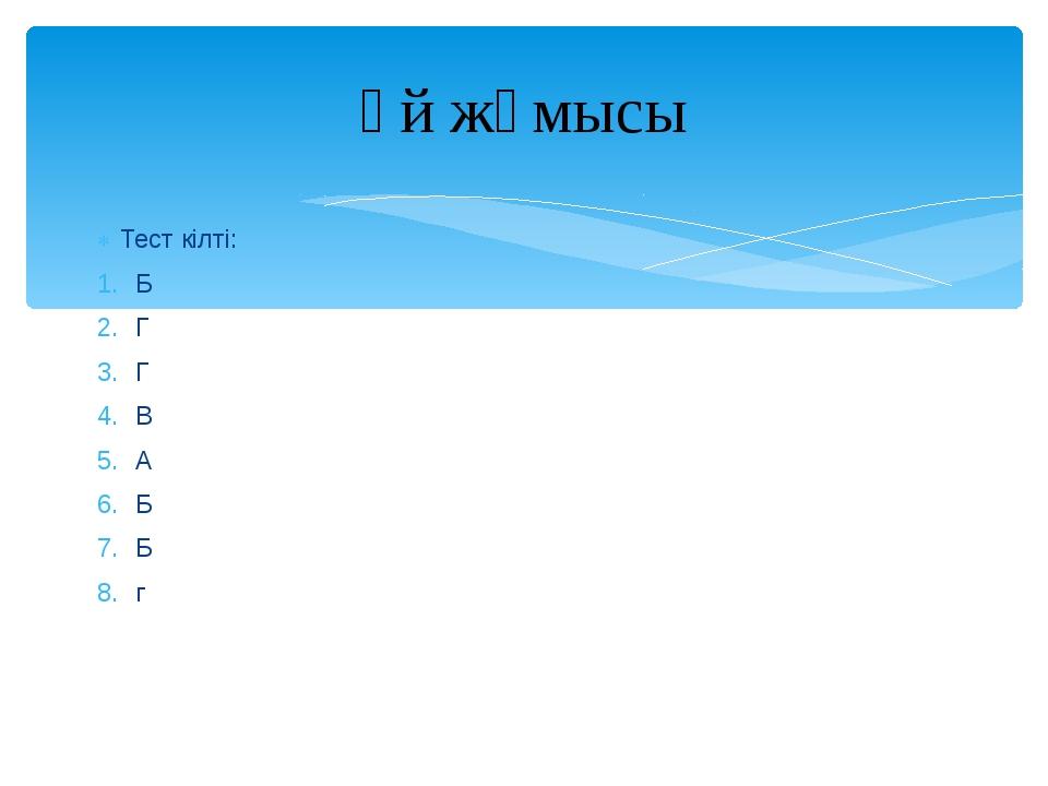 Тест кілті: Б Г Г В А Б Б г Үй жұмысы