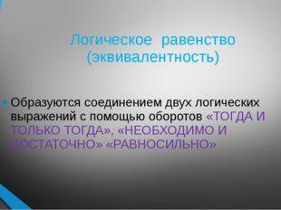 Логическое равенство (эквивалентность) Образуются соединением двух логических