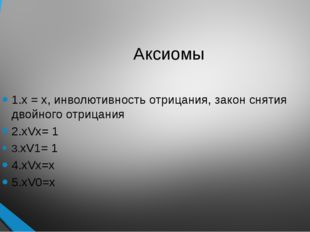 Аксиомы 1.х = х, инволютивность отрицания, закон снятия двойного отрицания 2.
