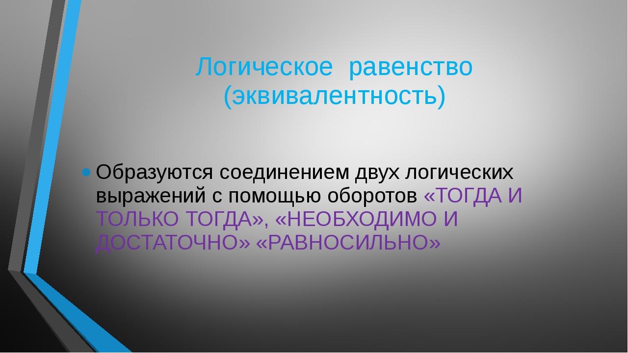 Логическое равенство (эквивалентность) Образуются соединением двух логических...