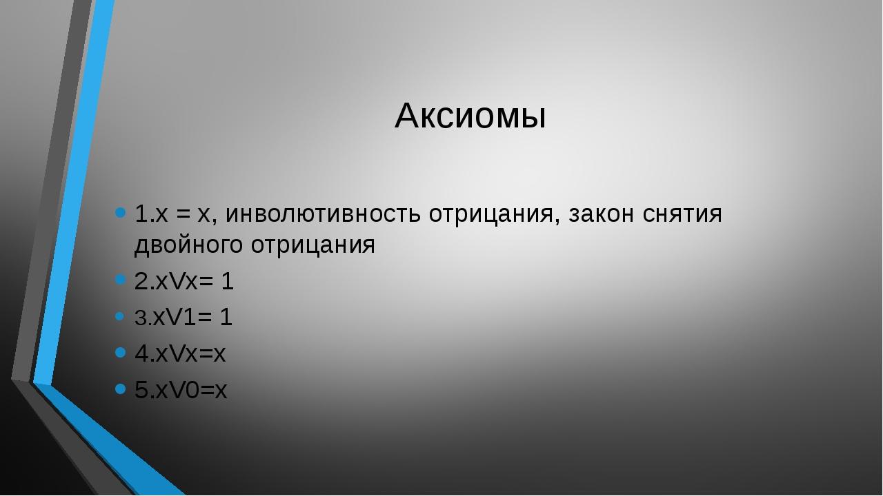 Аксиомы 1.х = х, инволютивность отрицания, закон снятия двойного отрицания 2....