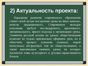 2) Актуальность проекта: . Парадигма развития современного образования ставит
