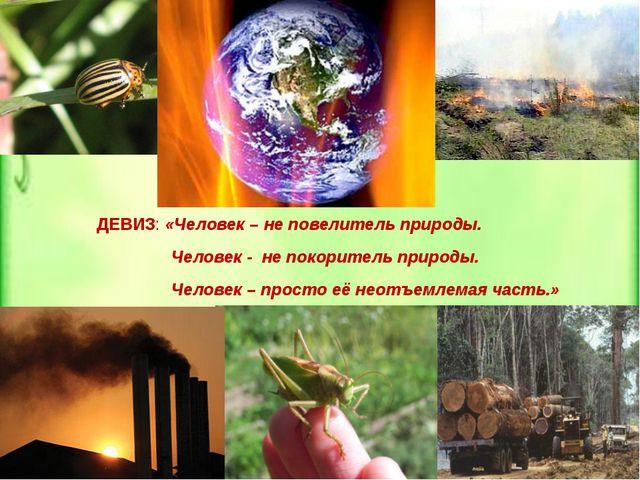 ДЕВИЗ: «Человек – не повелитель природы. Человек - не покоритель природы. Че...