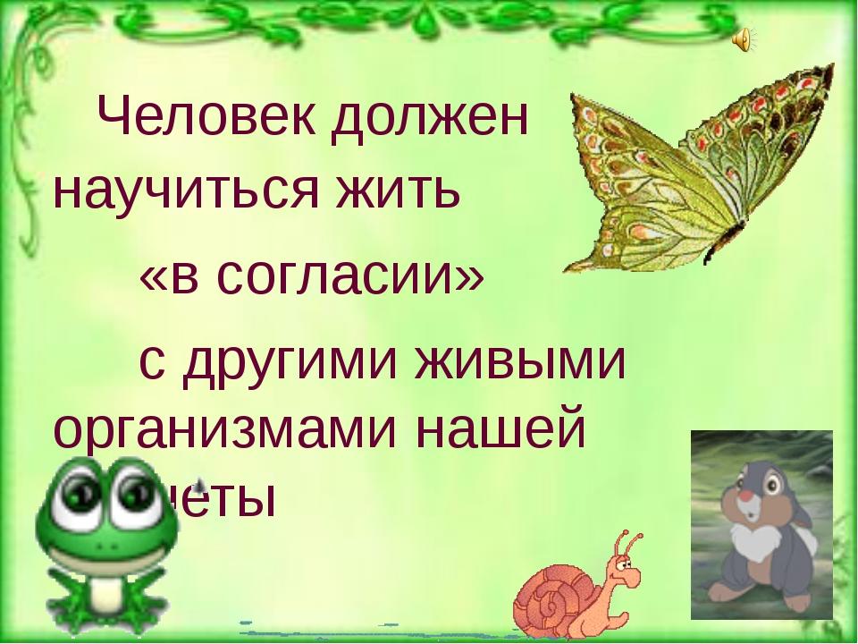 Человек должен научиться жить «в согласии» с другими живыми организмам...