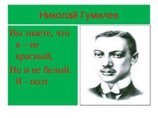 Николай Гумилев Вы знаете, что я – не красный, Но и не белый. Я - поэт