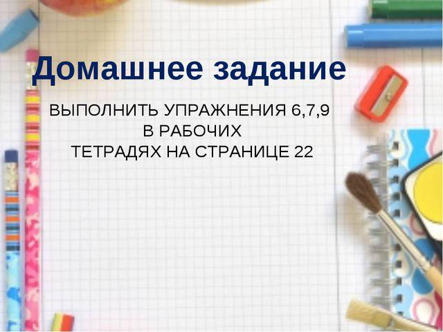 Домашнее задание ВЫПОЛНИТЬ УПРАЖНЕНИЯ 6,7,9 В РАБОЧИХ ТЕТРАДЯХ НА СТРАНИЦЕ 22