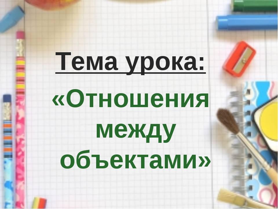 Тема урока: «Отношения между объектами»