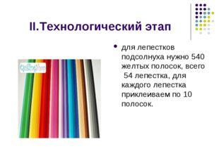 II.Технологический этап для лепестков подсолнуха нужно 540 желтых полосок, в