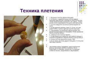 Техника плетения 1. Возьмите полоску двумя пальцами. 2. Оттяните с нажимом к