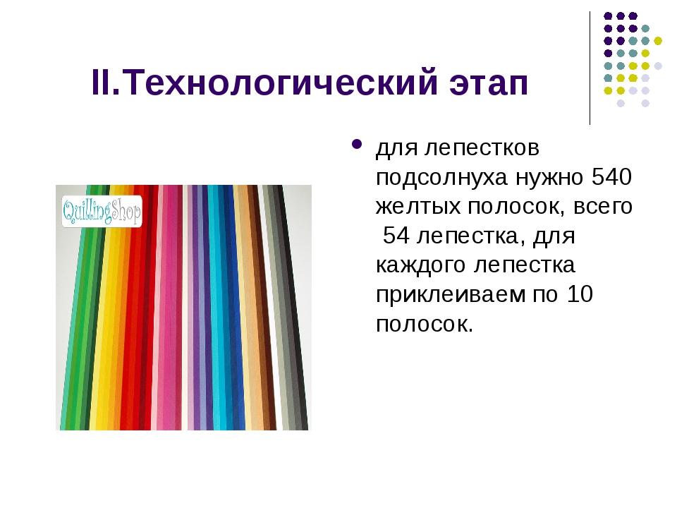 II.Технологический этап для лепестков подсолнуха нужно 540 желтых полосок, в...