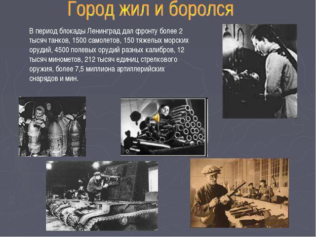 В период блокады Ленинград дал фронту более 2 тысяч танков, 1500 самолетов, 1...